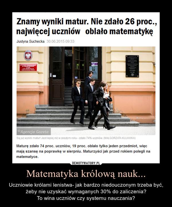 Matematyka królową nauk... – Uczniowie królami lenistwa- jak bardzo niedouczonym trzeba być, żeby nie uzyskać wymaganych 30% do zaliczenia?To wina uczniów czy systemu nauczania?