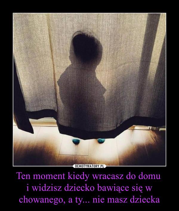 Ten moment kiedy wracasz do domu i widzisz dziecko bawiące się w chowanego, a ty... nie masz dziecka –