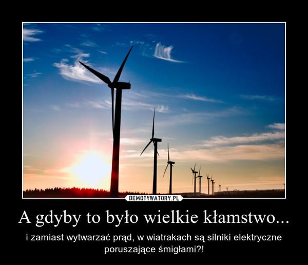 A gdyby to było wielkie kłamstwo... – i zamiast wytwarzać prąd, w wiatrakach są silniki elektryczne poruszające śmigłami?!