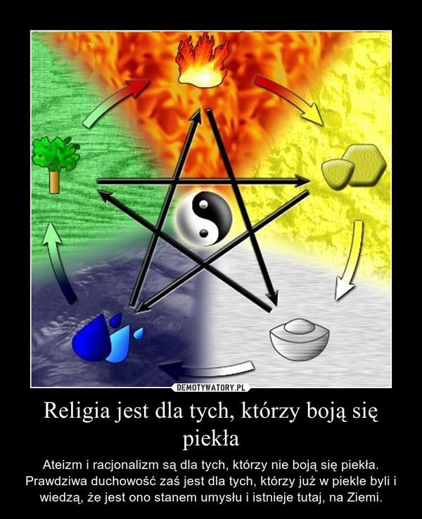 Religia jest dla tych, którzy boją się piekła – Ateizm i racjonalizm są dla tych, którzy nie boją się piekła.Prawdziwa duchowość zaś jest dla tych, którzy już w piekle byli i wiedzą, że jest ono stanem umysłu i istnieje tutaj, na Ziemi.
