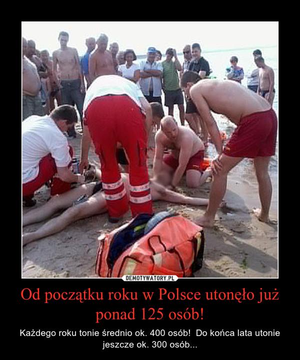 Od początku roku w Polsce utonęło już ponad 125 osób! – Każdego roku tonie średnio ok. 400 osób!  Do końca lata utonie jeszcze ok. 300 osób...