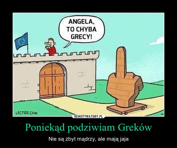 Poniekąd podziwiam Greków – Nie są zbyt mądrzy, ale mają jaja
