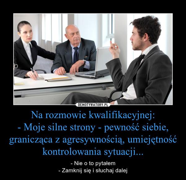 Na rozmowie kwalifikacyjnej:- Moje silne strony - pewność siebie, granicząca z agresywnością, umiejętność kontrolowania sytuacji... – - Nie o to pytałem- Zamknij się i słuchaj dalej