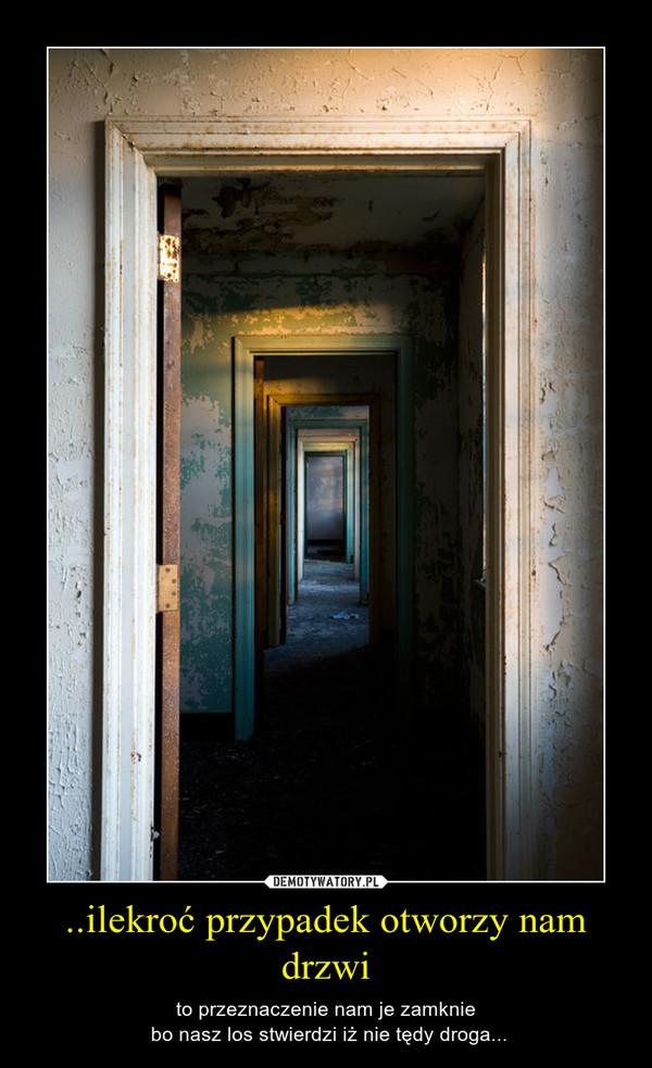 ..ilekroć przypadek otworzy nam drzwi – to przeznaczenie nam je zamknie bo nasz los stwierdzi iż nie tędy droga...