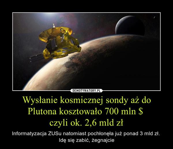 Wysłanie kosmicznej sondy aż do Plutona kosztowało 700 mln $ czyli ok. 2,6 mld zł – Informatyzacja ZUSu natomiast pochłonęła już ponad 3 mld zł. Idę się zabić, żegnajcie