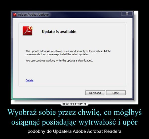 Wyobraź sobie przez chwilę, co mógłbyś osiągnąć posiadając wytrwałość i upór – podobny do Updatera Adobe Acrobat Readera