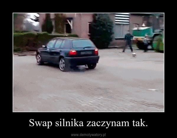 Swap silnika zaczynam tak. –