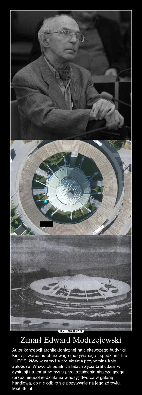 """Zmarł Edward Modrzejewski – Autor koncepcji architektonicznej najciekawszego budynku Kielc , dworca autobusowego (nazywanego ,,spodkiem"""" lub ,,UFO""""), który w zamyśle projektanta przypomina koło autobusu. W swoich ostatnich latach życia brał udział w dyskusji na temat pomysłu przekształcenia niszczejącego (przez nieudolne działania władzy) dworca w galerię handlową, co nie odbiło się pozytywnie na jego zdrowiu. Miał 88 lat."""