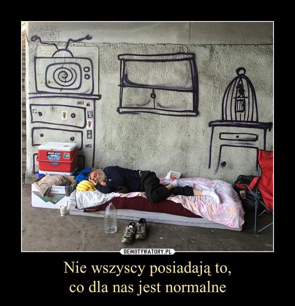 Nie wszyscy posiadają to,co dla nas jest normalne –