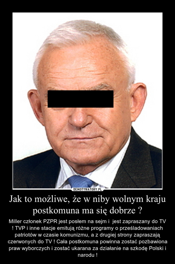 Jak to możliwe, że w niby wolnym kraju postkomuna ma się dobrze ? – Miller członek PZPR jest posłem na sejm i  jest zapraszany do TV ! TVP i inne stacje emitują różne programy o prześladowaniach patriotów w czasie komunizmu, a z drugiej strony zapraszają czerwonych do TV ! Cała postkomuna powinna zostać pozbawiona praw wyborczych i zostać ukarana za działanie na szkodę Polski i narodu !