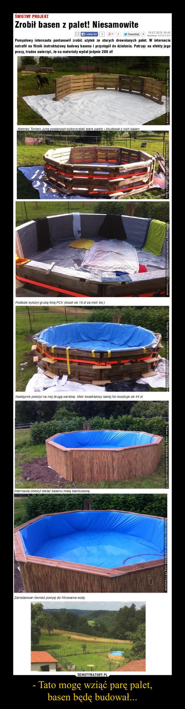 - Tato mogę wziąć parę palet,basen będę budował... –
