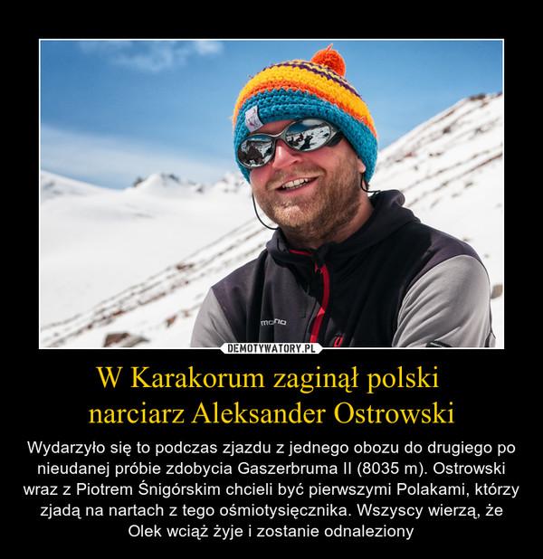 W Karakorum zaginął polski narciarz Aleksander Ostrowski – Wydarzyło się to podczas zjazdu z jednego obozu do drugiego po nieudanej próbie zdobycia Gaszerbruma II (8035 m). Ostrowski wraz z Piotrem Śnigórskim chcieli być pierwszymi Polakami, którzy zjadą na nartach z tego ośmiotysięcznika. Wszyscy wierzą, że Olek wciąż żyje i zostanie odnaleziony