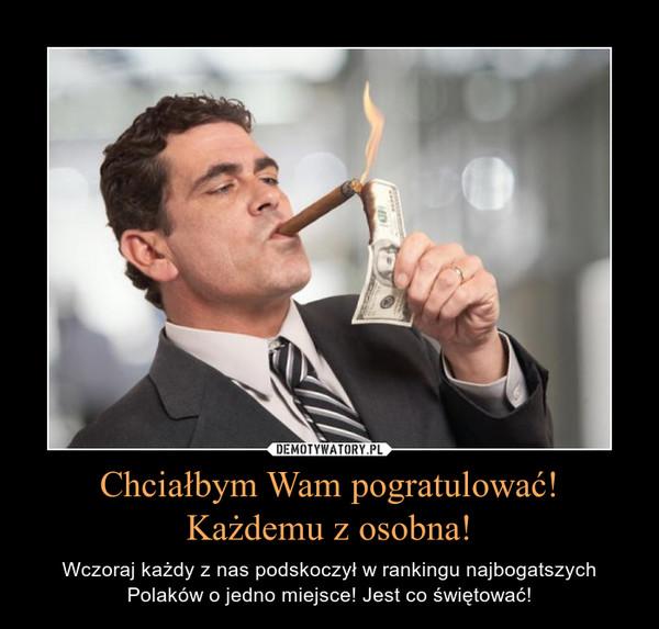 Chciałbym Wam pogratulować!Każdemu z osobna! – Wczoraj każdy z nas podskoczył w rankingu najbogatszych Polaków o jedno miejsce! Jest co świętować!