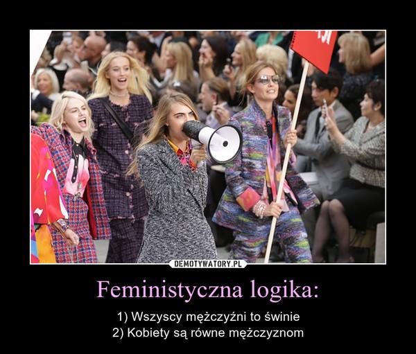 Feministyczna logika: – 1) Wszyscy mężczyźni to świnie 2) Kobiety są równe mężczyznom