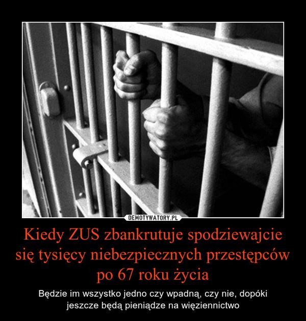 Kiedy ZUS zbankrutuje spodziewajcie się tysięcy niebezpiecznych przestępców po 67 roku życia – Będzie im wszystko jedno czy wpadną, czy nie, dopókijeszcze będą pieniądze na więziennictwo