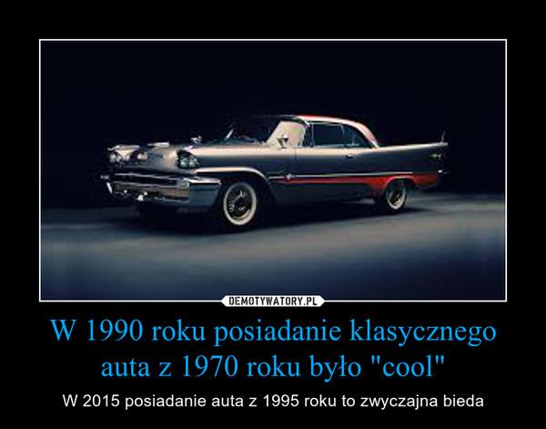"""W 1990 roku posiadanie klasycznego auta z 1970 roku było """"cool"""" – W 2015 posiadanie auta z 1995 roku to zwyczajna bieda"""