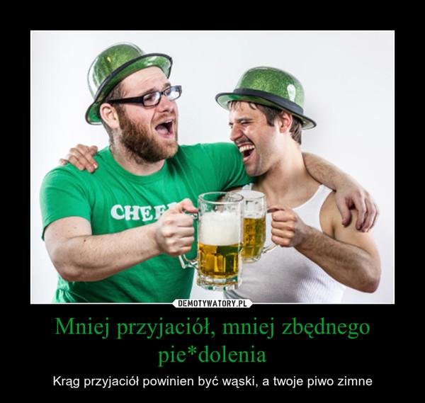 Mniej przyjaciół, mniej zbędnego pie*dolenia – Krąg przyjaciół powinien być wąski, a twoje piwo zimne