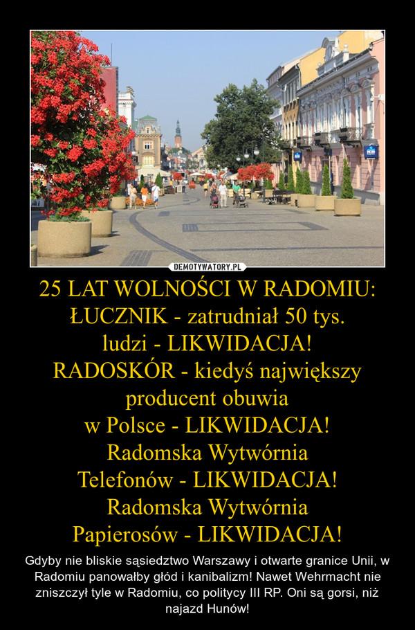 25 LAT WOLNOŚCI W RADOMIU: ŁUCZNIK - zatrudniał 50 tys. ludzi - LIKWIDACJA! RADOSKÓR - kiedyś największy producent obuwia w Polsce - LIKWIDACJA! Radomska Wytwórnia Telefonów - LIKWIDACJA! Radomska Wytwórnia Papierosów - LIKWIDACJA! – Gdyby nie bliskie sąsiedztwo Warszawy i otwarte granice Unii, w Radomiu panowałby głód i kanibalizm! Nawet Wehrmacht nie zniszczył tyle w Radomiu, co politycy III RP. Oni są gorsi, niż najazd Hunów!