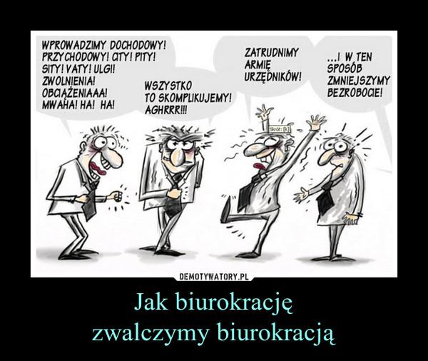 Jak biurokracjęzwalczymy biurokracją –