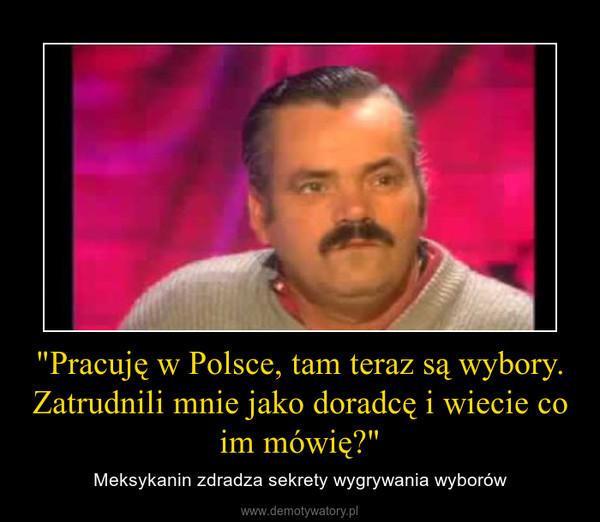 """""""Pracuję w Polsce, tam teraz są wybory. Zatrudnili mnie jako doradcę i wiecie co im mówię?"""" – Meksykanin zdradza sekrety wygrywania wyborów"""