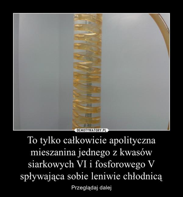To tylko całkowicie apolityczna mieszanina jednego z kwasów siarkowych VI i fosforowego V spływająca sobie leniwie chłodnicą – Przeglądaj dalej