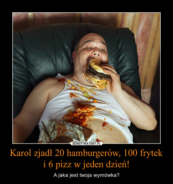 Karol zjadł 20 hamburgerów, 100 frytek i 6 pizz w jeden dzień! – A jaka jest twoja wymówka?