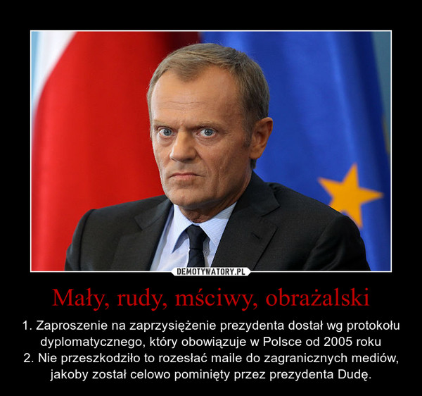 Mały, rudy, mściwy, obrażalski – 1. Zaproszenie na zaprzysiężenie prezydenta dostał wg protokołu dyplomatycznego, który obowiązuje w Polsce od 2005 roku2. Nie przeszkodziło to rozesłać maile do zagranicznych mediów, jakoby został celowo pominięty przez prezydenta Dudę.