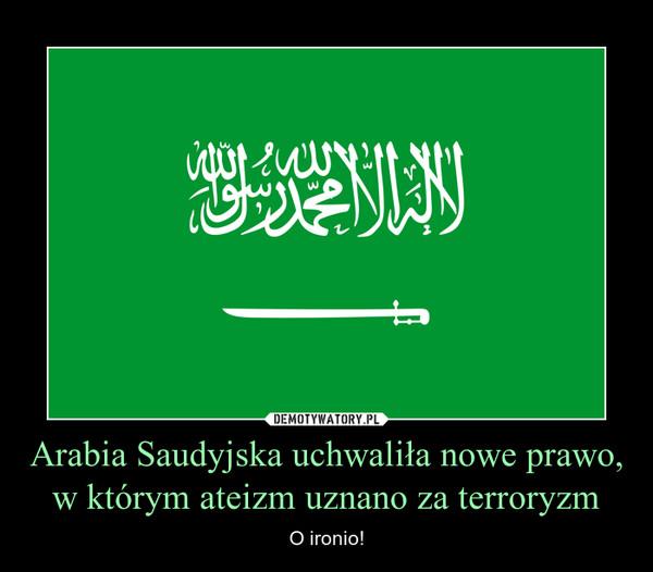 Arabia Saudyjska uchwaliła nowe prawo, w którym ateizm uznano za terroryzm – O ironio!