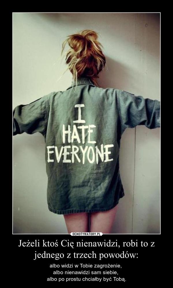 Jeżeli ktoś Cię nienawidzi, robi to z jednego z trzech powodów: – albo widzi w Tobie zagrożenie, albo nienawidzi sam siebie, albo po prostu chciałby być Tobą.