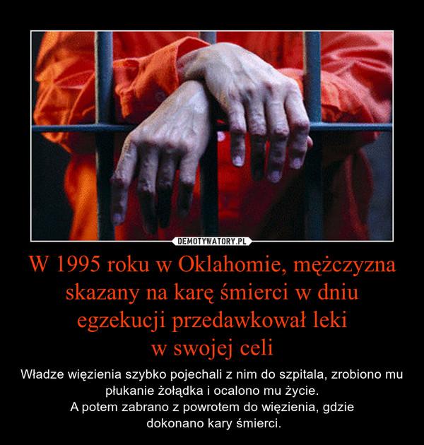 W 1995 roku w Oklahomie, mężczyzna skazany na karę śmierci w dniu egzekucji przedawkował lekiw swojej celi – Władze więzienia szybko pojechali z nim do szpitala, zrobiono mu płukanie żołądka i ocalono mu życie.A potem zabrano z powrotem do więzienia, gdzie dokonano kary śmierci.