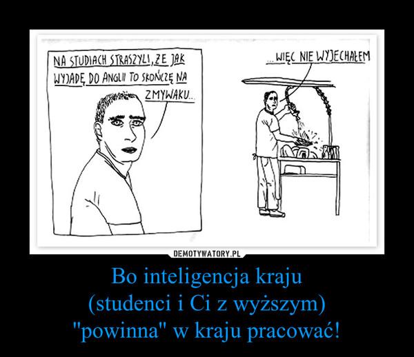 Bo inteligencja kraju(studenci i Ci z wyższym)''powinna'' w kraju pracować! –