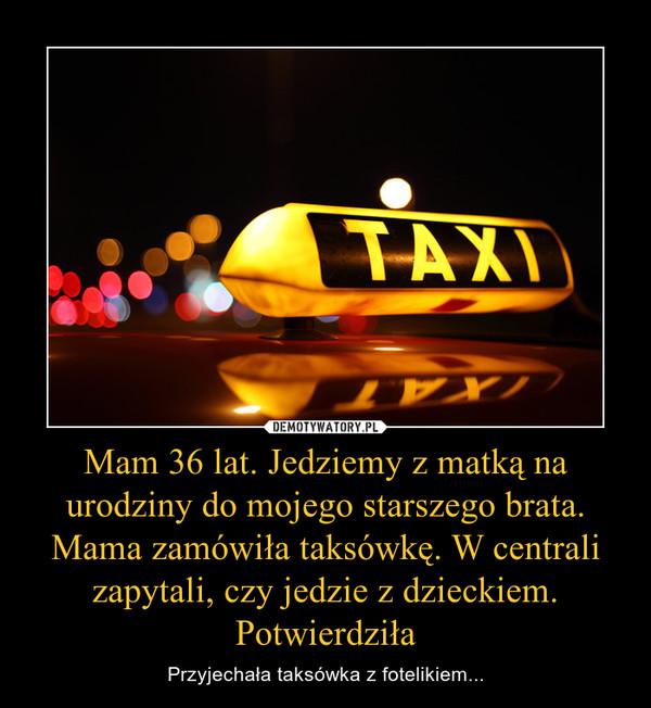 Mam 36 lat. Jedziemy z matką na urodziny do mojego starszego brata. Mama zamówiła taksówkę. W centrali zapytali, czy jedzie z dzieckiem. Potwierdziła – Przyjechała taksówka z fotelikiem...