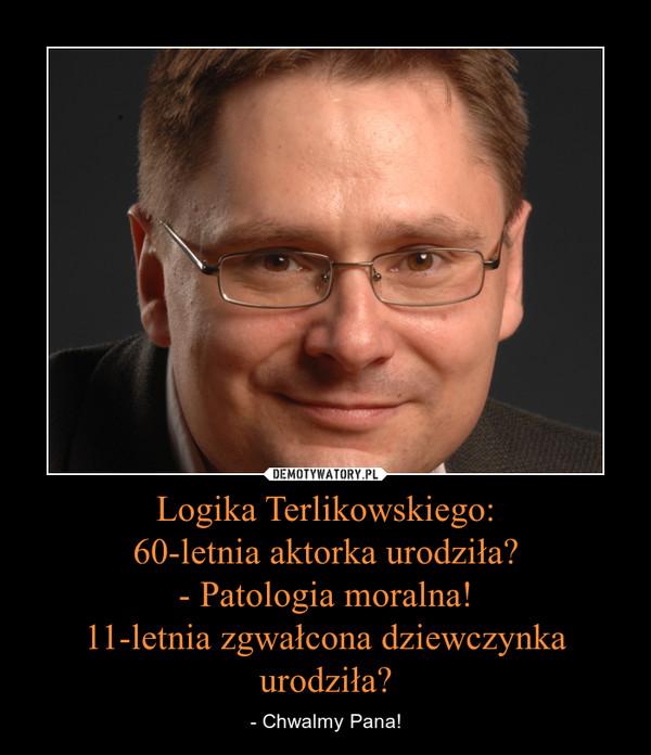 Logika Terlikowskiego:60-letnia aktorka urodziła?- Patologia moralna!11-letnia zgwałcona dziewczynka urodziła? – - Chwalmy Pana!