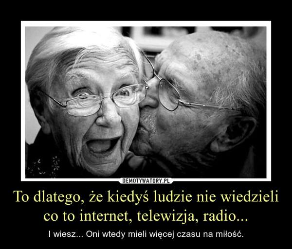 To dlatego, że kiedyś ludzie nie wiedzieli co to internet, telewizja, radio... – I wiesz... Oni wtedy mieli więcej czasu na miłość.