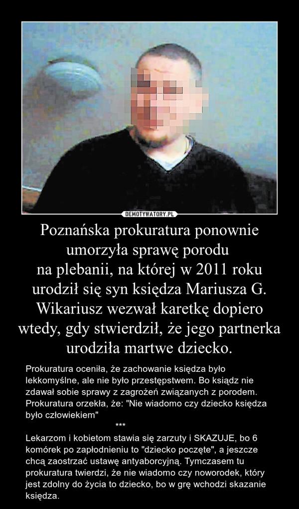"""Poznańska prokuratura ponownie umorzyła sprawę porodu na plebanii, na której w 2011 roku urodził się syn księdza Mariusza G. Wikariusz wezwał karetkę dopiero wtedy, gdy stwierdził, że jego partnerka urodziła martwe dziecko. – Prokuratura oceniła, że zachowanie księdza było lekkomyślne, ale nie było przestępstwem. Bo ksiądz nie zdawał sobie sprawy z zagrożeń związanych z porodem.Prokuratura orzekła, że: """"Nie wiadomo czy dziecko księdza było człowiekiem""""                                   ***Lekarzom i kobietom stawia się zarzuty i SKAZUJE, bo 6 komórek po zapłodnieniu to """"dziecko poczęte"""", a jeszcze chcą zaostrzać ustawę antyaborcyjną. Tymczasem tu prokuratura twierdzi, że nie wiadomo czy noworodek, który jest zdolny do życia to dziecko, bo w grę wchodzi skazanie księdza."""