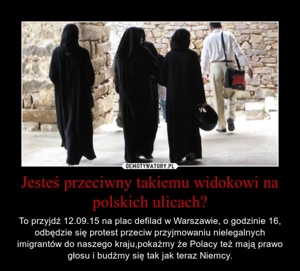 Jesteś przeciwny takiemu widokowi na polskich ulicach? – To przyjdź 12.09.15 na plac defilad w Warszawie, o godzinie 16, odbędzie się protest przeciw przyjmowaniu nielegalnych imigrantów do naszego kraju,pokażmy że Polacy też mają prawo głosu i budźmy się tak jak teraz Niemcy.