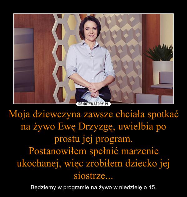 Moja dziewczyna zawsze chciała spotkać na żywo Ewę Drzyzgę, uwielbia po prostu jej program.Postanowiłem spełnić marzenie ukochanej, więc zrobiłem dziecko jej siostrze... – Będziemy w programie na żywo w niedzielę o 15.