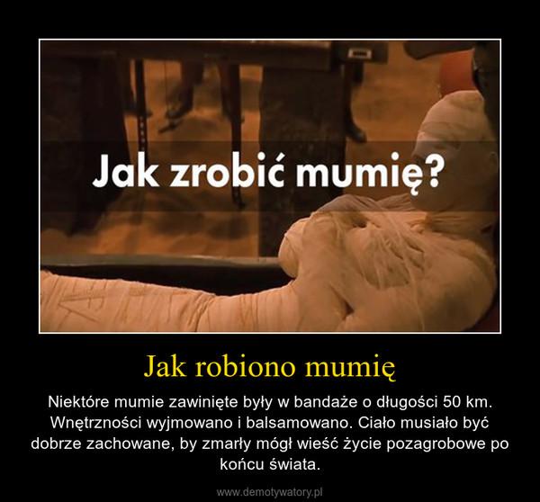 Jak robiono mumię – Niektóre mumie zawinięte były w bandaże o długości 50 km. Wnętrzności wyjmowano i balsamowano. Ciało musiało być dobrze zachowane, by zmarły mógł wieść życie pozagrobowe po końcu świata.