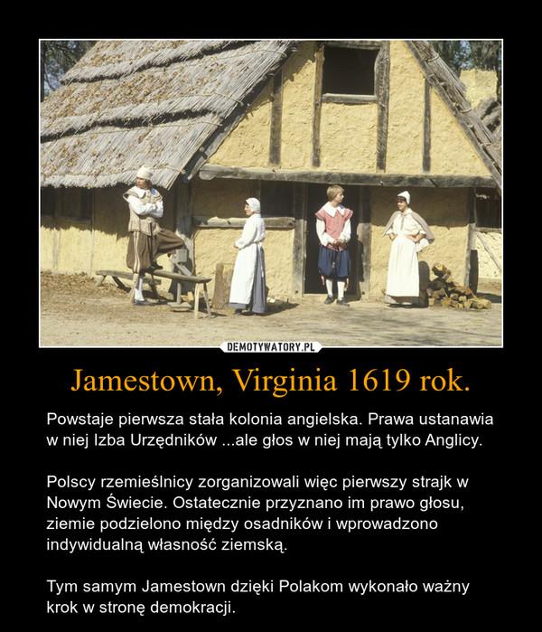 Jamestown, Virginia 1619 rok. – Powstaje pierwsza stała kolonia angielska. Prawa ustanawia w niej Izba Urzędników ...ale głos w niej mają tylko Anglicy.  Polscy rzemieślnicy zorganizowali więc pierwszy strajk w Nowym Świecie. Ostatecznie przyznano im prawo głosu, ziemie podzielono między osadników i wprowadzono indywidualną własność ziemską.  Tym samym Jamestown dzięki Polakom wykonało ważny krok w stronę demokracji.