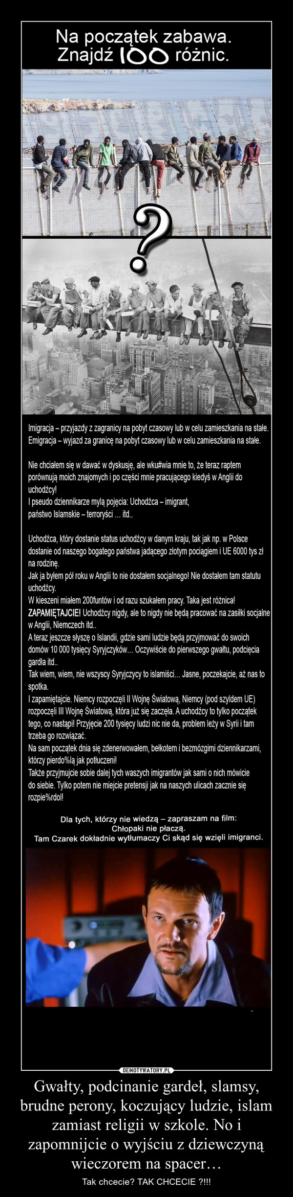 Gwałty, podcinanie gardeł, slamsy, brudne perony, koczujący ludzie, islam zamiast religii w szkole. No i zapomnijcie o wyjściu z dziewczyną wieczorem na spacer… – Tak chcecie? TAK CHCECIE ?!!!