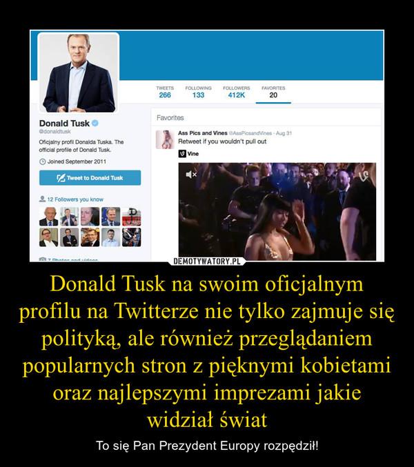 Donald Tusk na swoim oficjalnym profilu na Twitterze nie tylko zajmuje się polityką, ale również przeglądaniem popularnych stron z pięknymi kobietami oraz najlepszymi imprezami jakie widział świat