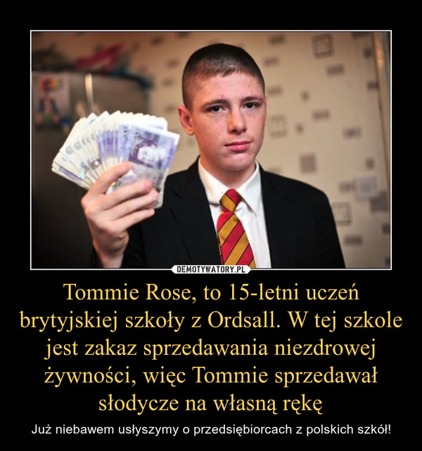 Tommie Rose, to 15-letni uczeń brytyjskiej szkoły z Ordsall. W tej szkole jest zakaz sprzedawania niezdrowej żywności, więc Tommie sprzedawał słodycze na własną rękę – Już niebawem usłyszymy o przedsiębiorcach z polskich szkół!