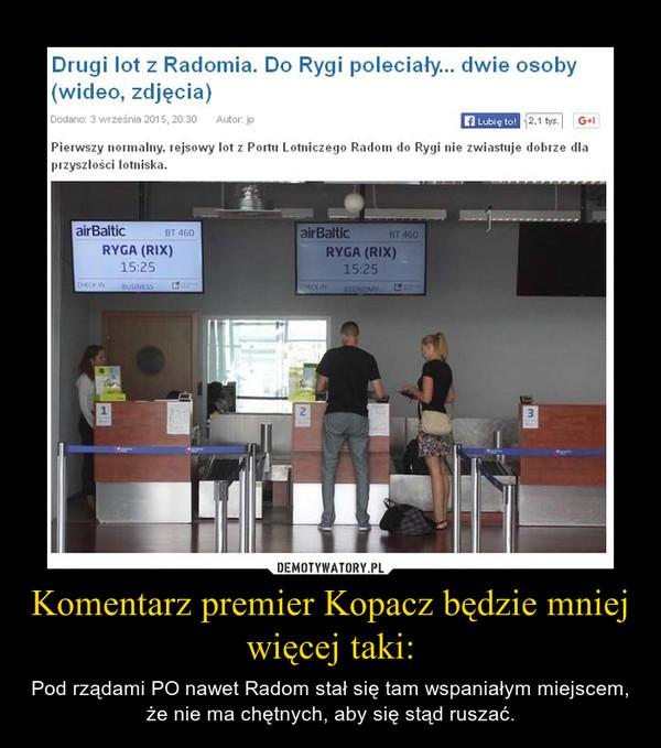 Komentarz premier Kopacz będzie mniej więcej taki: – Pod rządami PO nawet Radom stał się tam wspaniałym miejscem, że nie ma chętnych, aby się stąd ruszać.