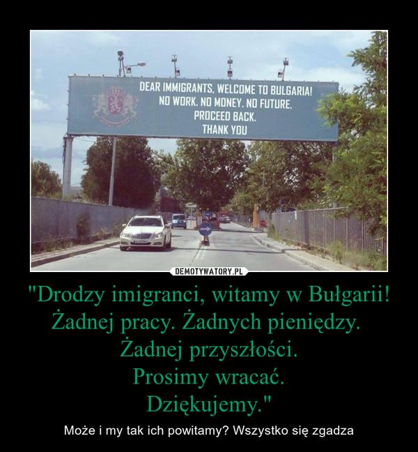 """""""Drodzy imigranci, witamy w Bułgarii!Żadnej pracy. Żadnych pieniędzy. Żadnej przyszłości.Prosimy wracać.Dziękujemy."""" – Może i my tak ich powitamy? Wszystko się zgadza"""