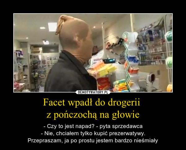 Facet wpadł do drogerii z pończochą na głowie – - Czy to jest napad? - pyta sprzedawca- Nie, chciałem tylko kupić prezerwatywy.Przepraszam, ja po prostu jestem bardzo nieśmiały