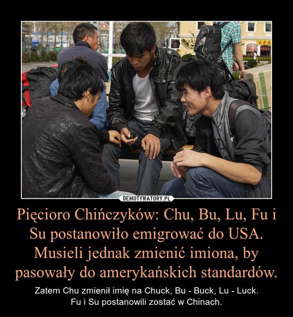Pięcioro Chińczyków: Chu, Bu, Lu, Fu i Su postanowiło emigrować do USA. Musieli jednak zmienić imiona, by pasowały do amerykańskich standardów. – Zatem Chu zmienił imię na Chuck, Bu - Buck, Lu - Luck.Fu i Su postanowili zostać w Chinach.