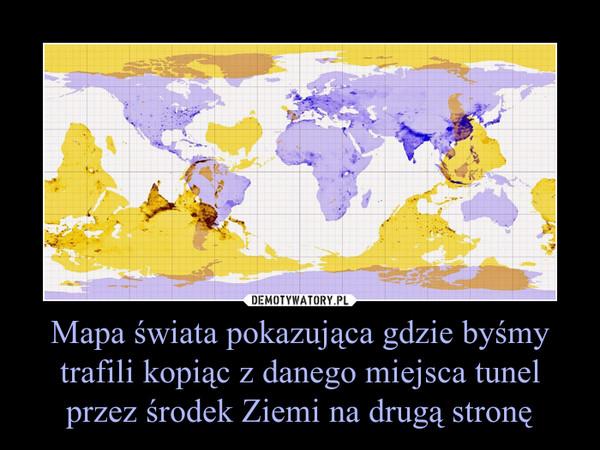 Mapa świata pokazująca gdzie byśmy trafili kopiąc z danego miejsca tunel przez środek Ziemi na drugą stronę –