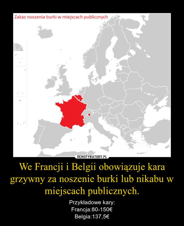 We Francji i Belgii obowiązuje kara grzywny za noszenie burki lub nikabu w miejscach publicznych. – Przykładowe kary:Francja:80-150€Belgia:137,5€
