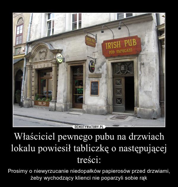 Właściciel pewnego pubu na drzwiach lokalu powiesił tabliczkę o następującej treści: – Prosimy o niewyrzucanie niedopałków papierosów przed drzwiami, żeby wychodzący klienci nie poparzyli sobie rąk