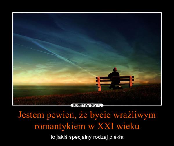 Jestem pewien, że bycie wrażliwym romantykiem w XXI wieku – to jakiś specjalny rodzaj piekła
